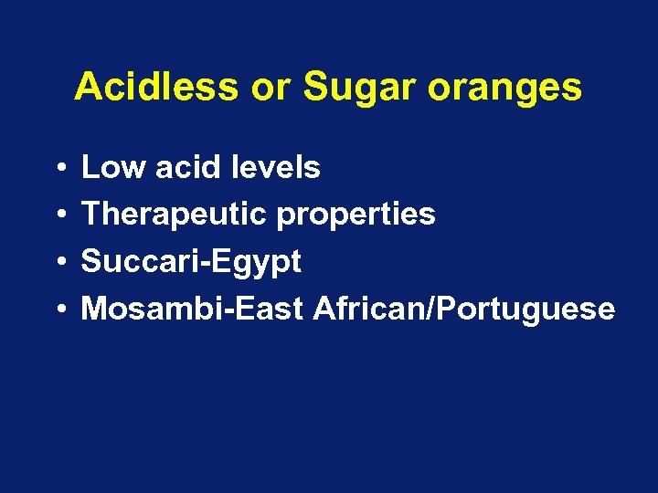 Acidless or Sugar oranges • • Low acid levels Therapeutic properties Succari-Egypt Mosambi-East African/Portuguese
