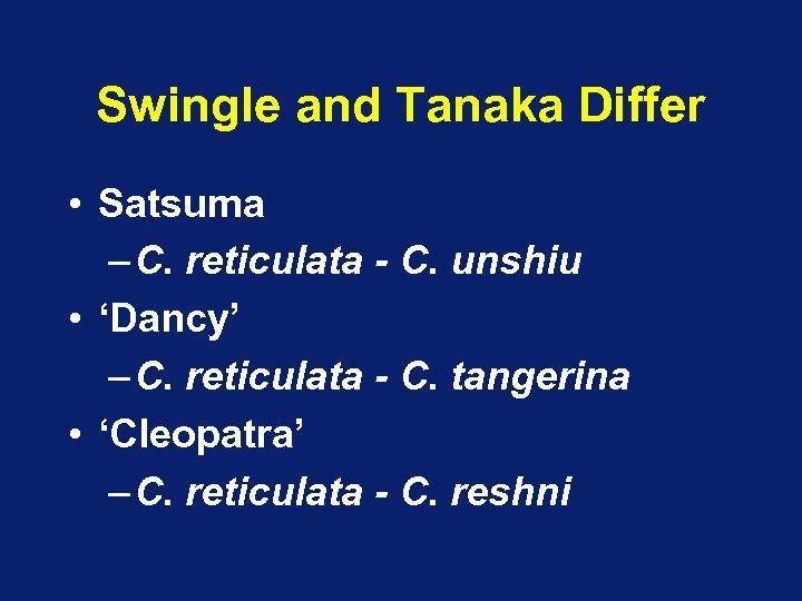 Swingle and Tanaka Differ • Satsuma – C. reticulata - C. unshiu • 'Dancy'