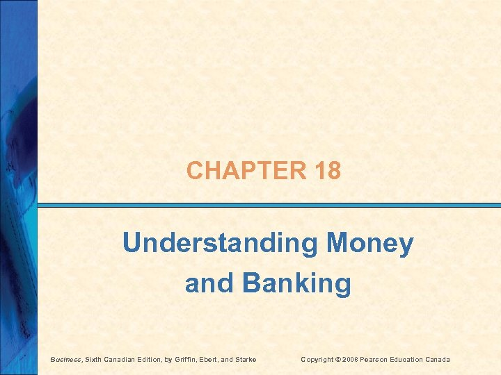 CHAPTER 18 Understanding Money and Banking Business, Sixth Canadian Edition, by Griffin, Ebert, and
