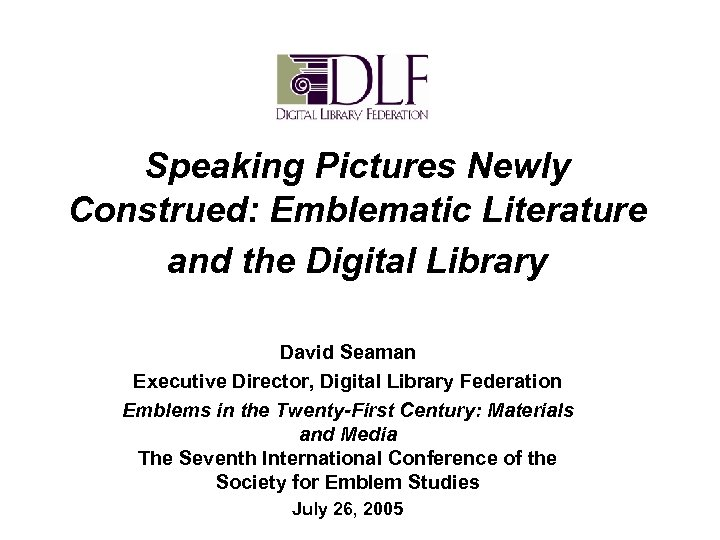 Speaking Pictures Newly Construed: Emblematic Literature and the Digital Library David Seaman Executive Director,