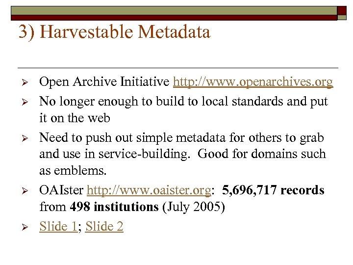 3) Harvestable Metadata Ø Ø Ø Open Archive Initiative http: //www. openarchives. org No