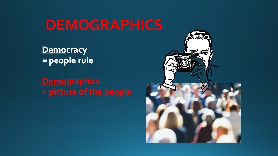 DEMOGRAPHICS Demographics = picture of the people