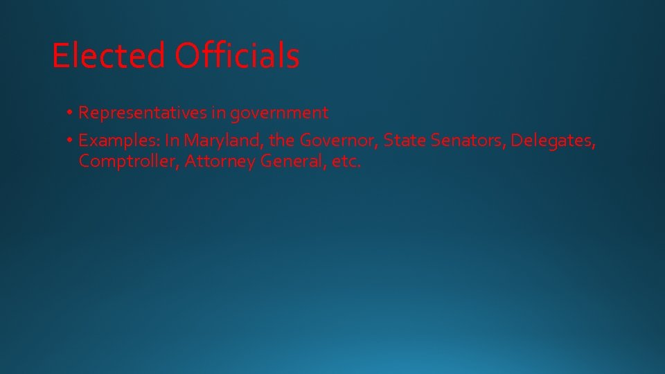 Elected Officials • Representatives in government • Examples: In Maryland, the Governor, State Senators,