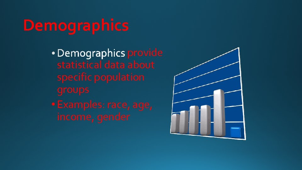 Demographics provide statistical data about specific population groups • Examples: race, age, income, gender