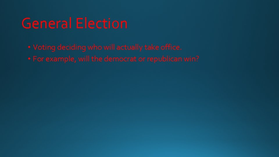 General Election • Voting deciding who will actually take office. • For example, will