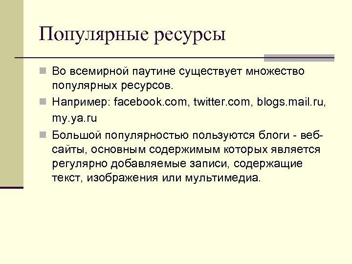 Популярные ресурсы n Во всемирной паутине существует множество популярных ресурсов. n Например: facebook. com,