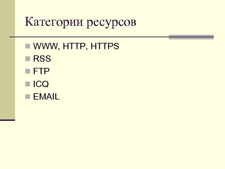 Категории ресурсов n WWW, HTTPS n RSS n FTP n ICQ n EMAIL