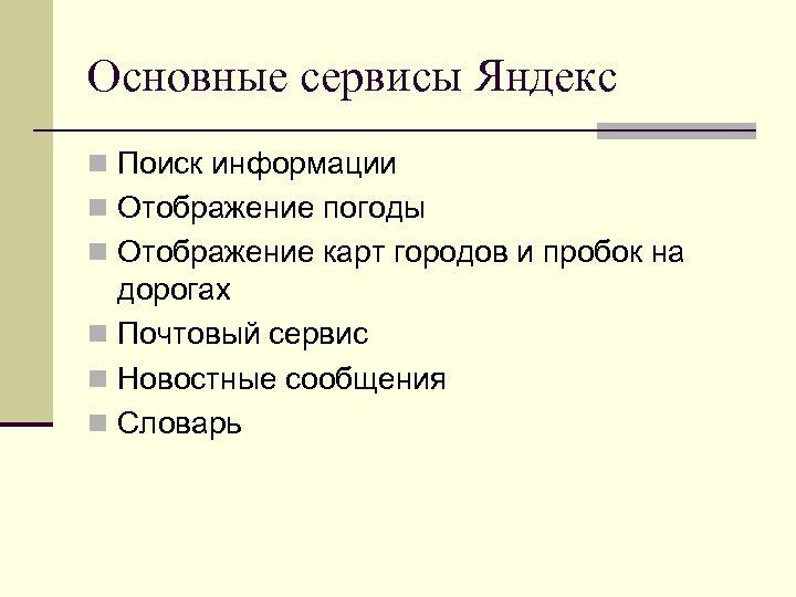 Основные сервисы Яндекс n Поиск информации n Отображение погоды n Отображение карт городов и