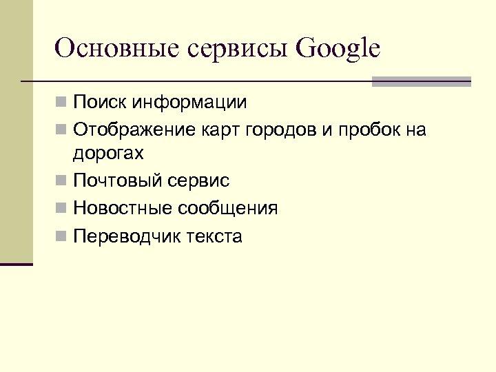 Основные сервисы Google n Поиск информации n Отображение карт городов и пробок на дорогах