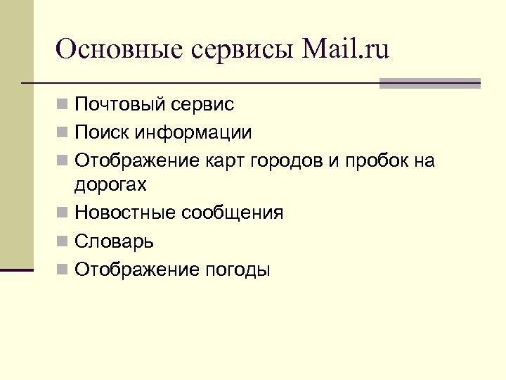 Основные сервисы Mail. ru n Почтовый сервис n Поиск информации n Отображение карт городов