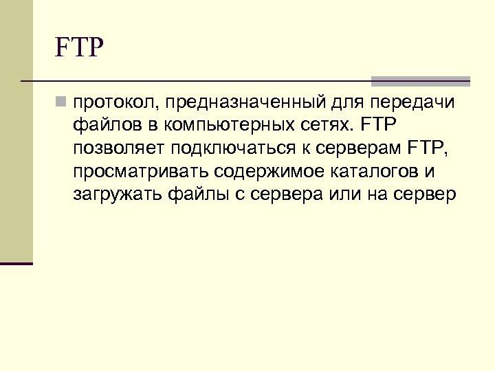 FTP n протокол, предназначенный для передачи файлов в компьютерных сетях. FTP позволяет подключаться к