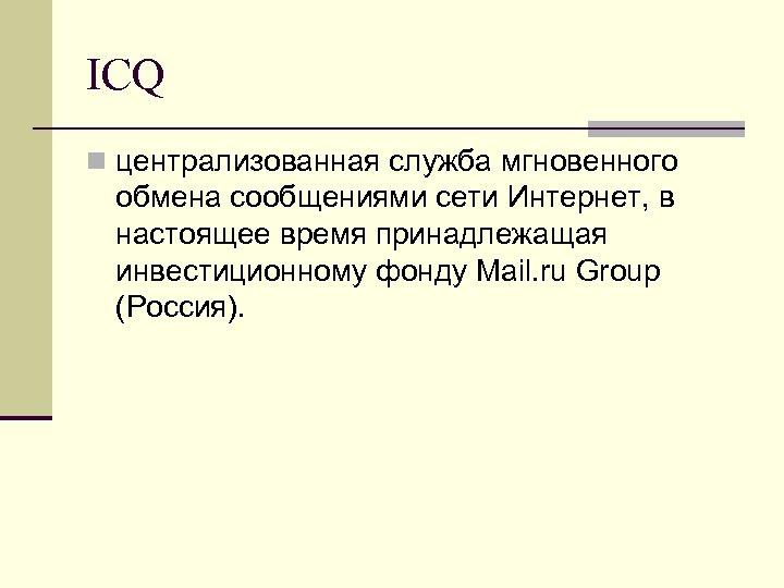 ICQ n централизованная служба мгновенного обмена сообщениями сети Интернет, в настоящее время принадлежащая инвестиционному