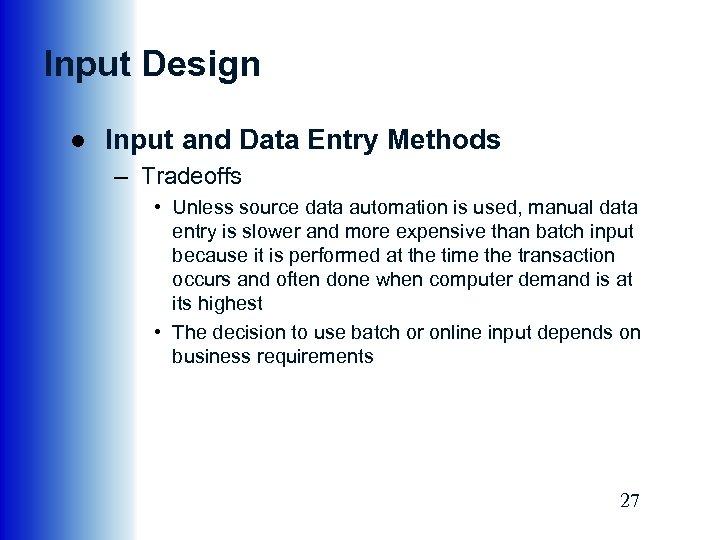 Input Design ● Input and Data Entry Methods – Tradeoffs • Unless source data