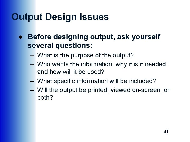 Output Design Issues ● Before designing output, ask yourself several questions: – What is