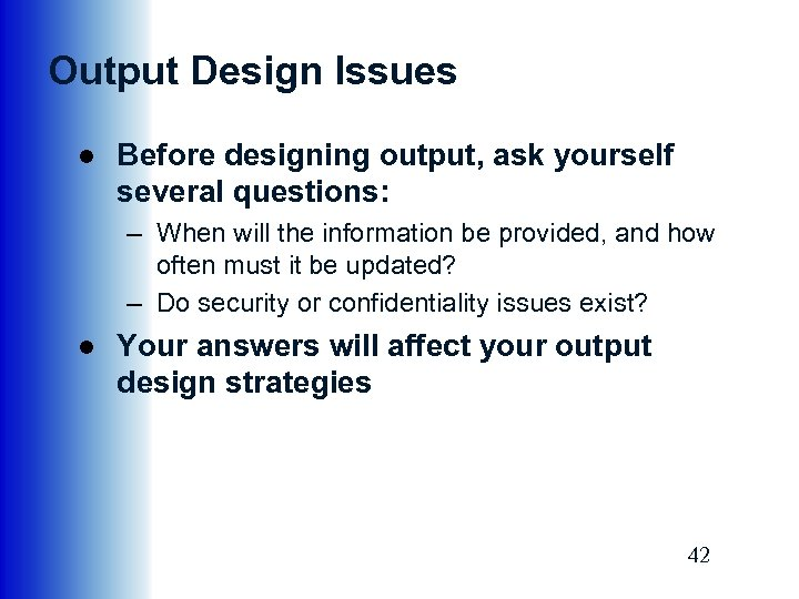 Output Design Issues ● Before designing output, ask yourself several questions: – When will