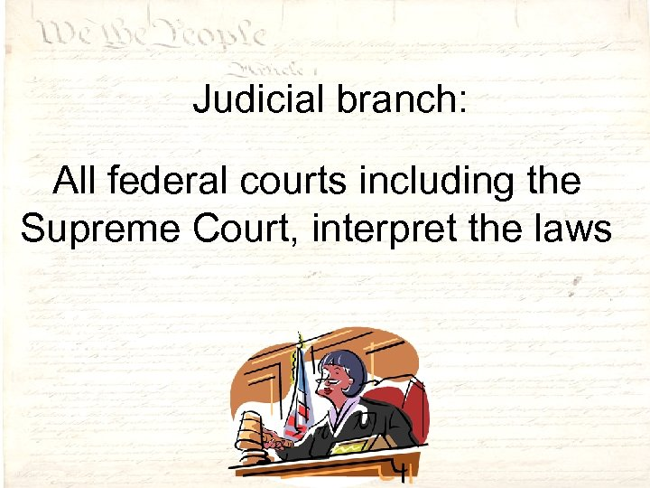 Judicial branch: All federal courts including the Supreme Court, interpret the laws