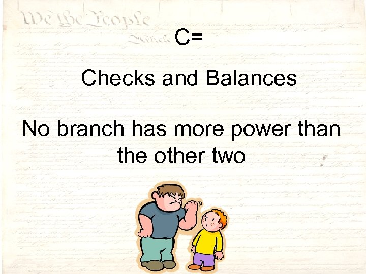 C= Checks and Balances No branch has more power than the other two