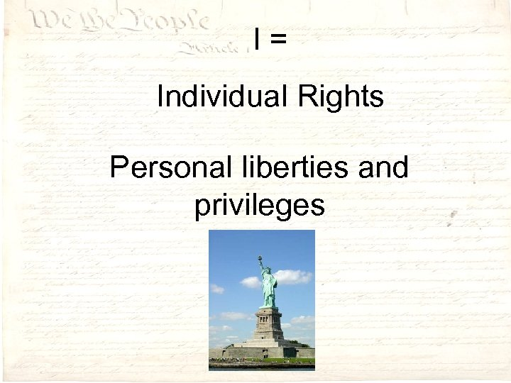 I= Individual Rights Personal liberties and privileges