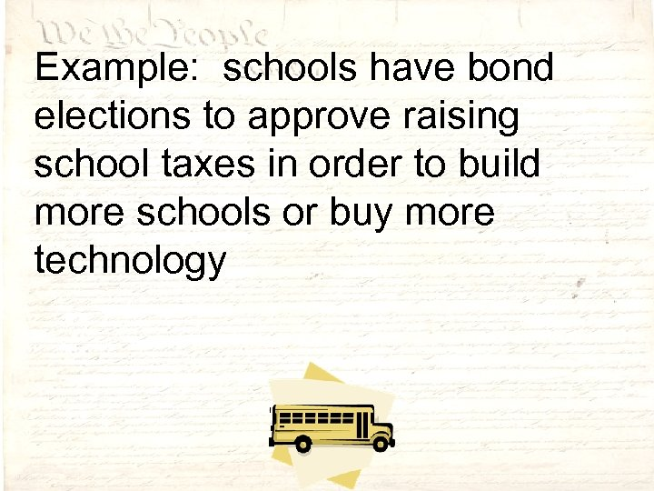 Example: schools have bond elections to approve raising school taxes in order to build