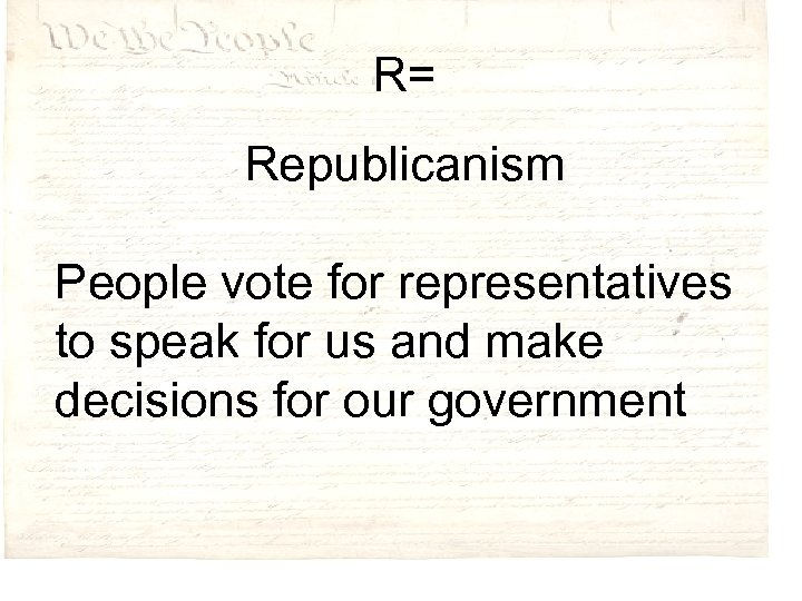 R= Republicanism People vote for representatives to speak for us and make decisions for