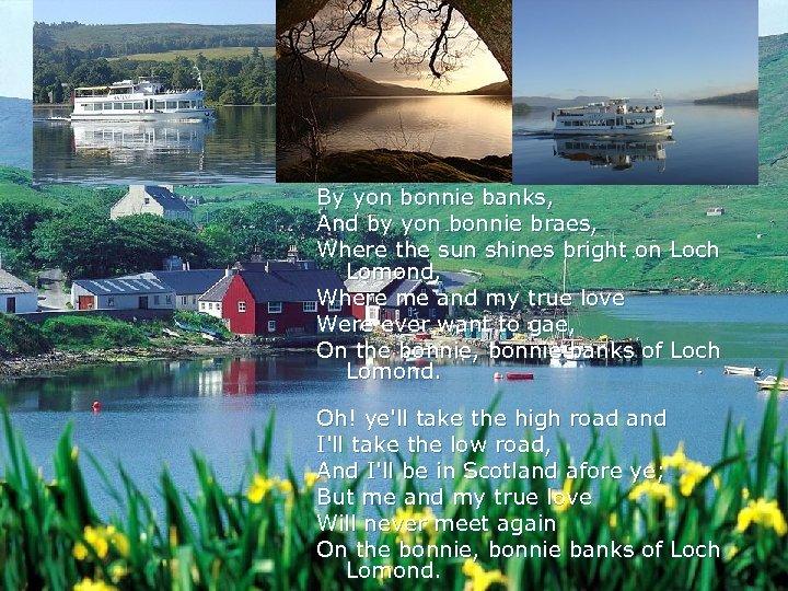 By yon bonnie banks, And by yon bonnie braes, Where the sun shines bright