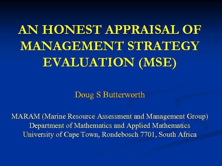 AN HONEST APPRAISAL OF MANAGEMENT STRATEGY EVALUATION (MSE) Doug S Butterworth MARAM (Marine Resource