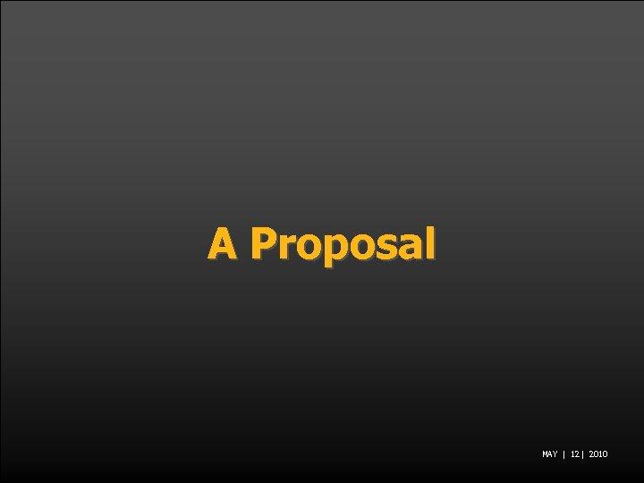 A Proposal MAY | 12 | 2010