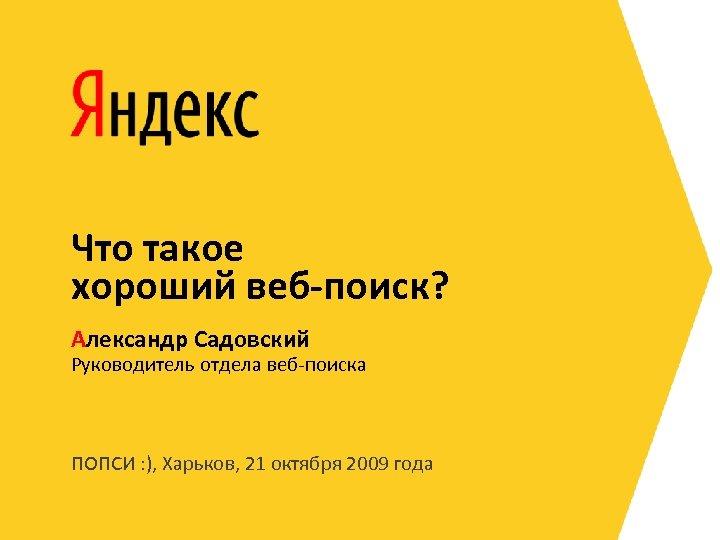 Что такое хороший веб-поиск? Александр Садовский Руководитель отдела веб-поиска ПОПСИ : ), Харьков, 21