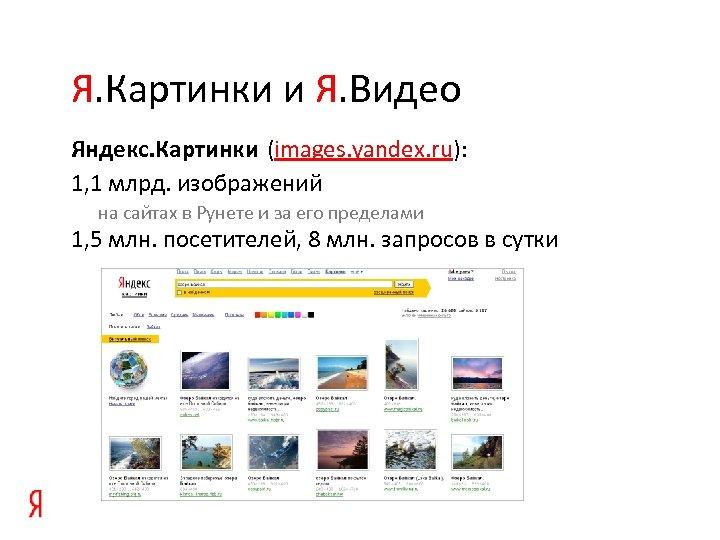Я. Картинки и Я. Видео Яндекс. Картинки (images. yandex. ru): 1, 1 млрд. изображений