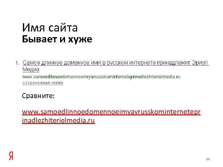 Имя сайта Бывает и хуже Сравните: www. samoedlinnoedomennoeimyavrusskominternetepr inadlezhiterielmedia. ru 44