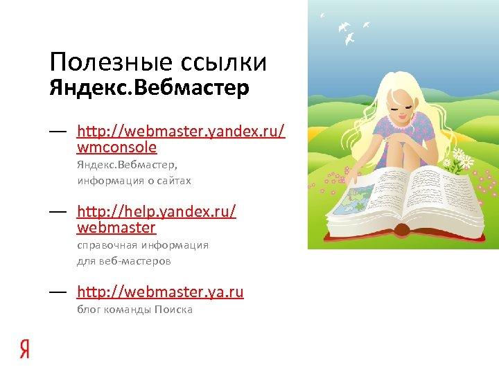Полезные ссылки Яндекс. Вебмастер — http: //webmaster. yandex. ru/ wmconsole Яндекс. Вебмастер, информация о