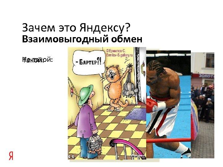 Зачем это Яндексу? Взаимовыгодный обмен Не такой: Такой: