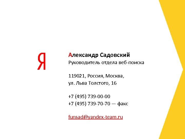 Александр Садовский Руководитель отдела веб-поиска 119021, Россия, Москва, ул. Льва Толстого, 16 +7 (495)