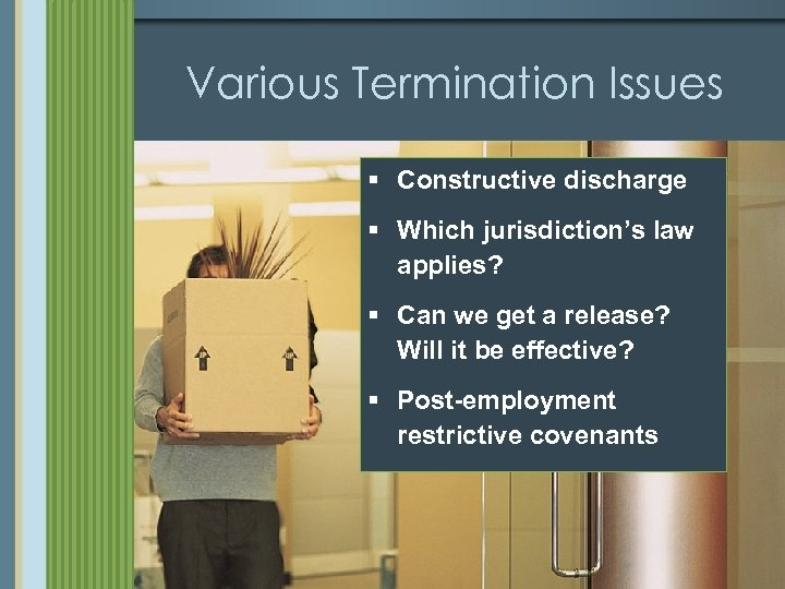 Various Termination Issues § Constructive discharge § Which jurisdiction's law applies? § Can we