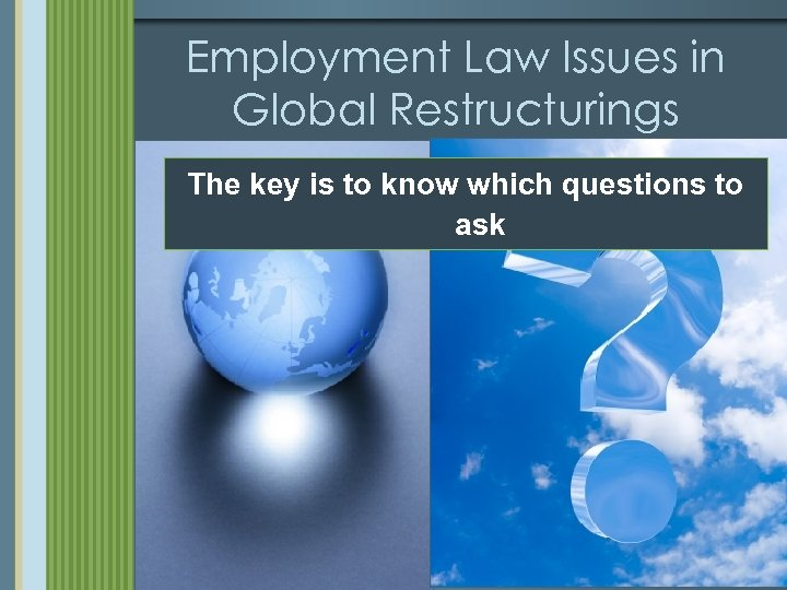 Employment Law Issues in Global Restructurings The key is to know which questions to