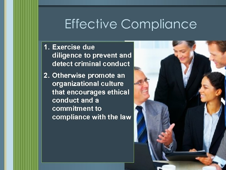 Effective Compliance 1. Exercise due diligence to prevent and detect criminal conduct 2. Otherwise