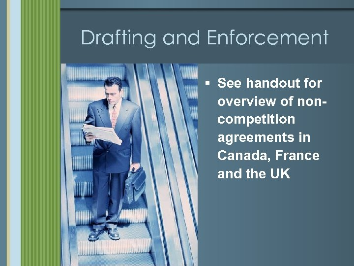 Drafting and Enforcement § See handout for overview of noncompetition agreements in Canada, France