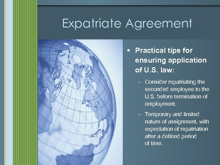 Expatriate Agreement § Practical tips for ensuring application of U. S. law: – Consider