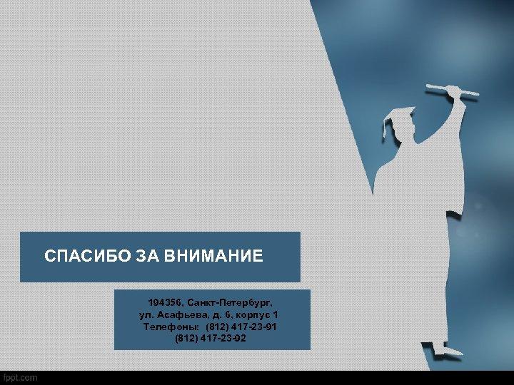 СПАСИБО ЗА ВНИМАНИЕ 194356, Санкт-Петербург, ул. Асафьева, д. 6, корпус 1 Телефоны: (812) 417