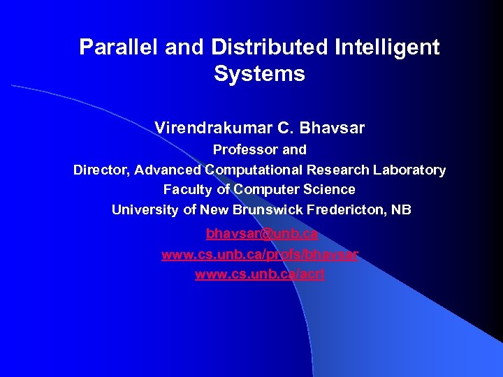 Parallel and Distributed Intelligent Systems Virendrakumar C. Bhavsar Professor and Director, Advanced Computational Research