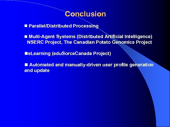 Conclusion Parallel/Distributed Processing Multi-Agent Systems (Distributed Artificial Intelligence) NSERC Project, The Canadian Potato Genomics