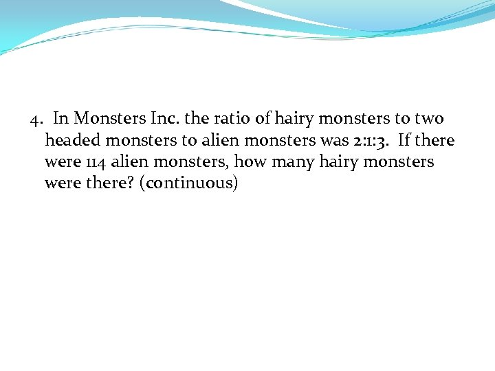 4. In Monsters Inc. the ratio of hairy monsters to two headed monsters to