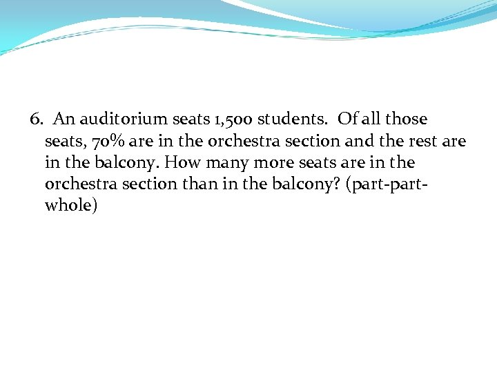 6. An auditorium seats 1, 500 students. Of all those seats, 70% are in