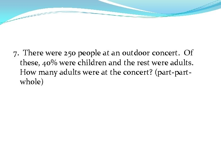 7. There were 250 people at an outdoor concert. Of these, 40% were children