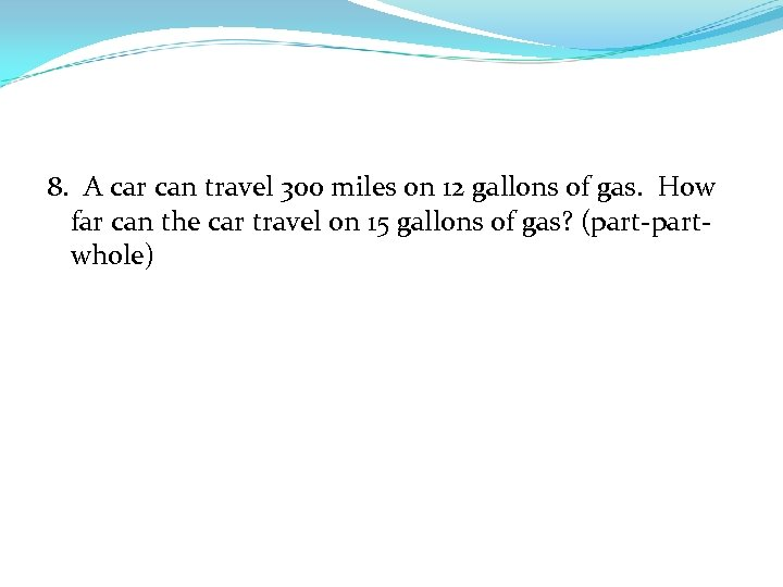 8. A car can travel 300 miles on 12 gallons of gas. How far