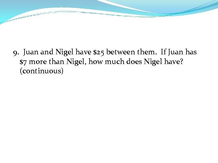 9. Juan and Nigel have $25 between them. If Juan has $7 more than