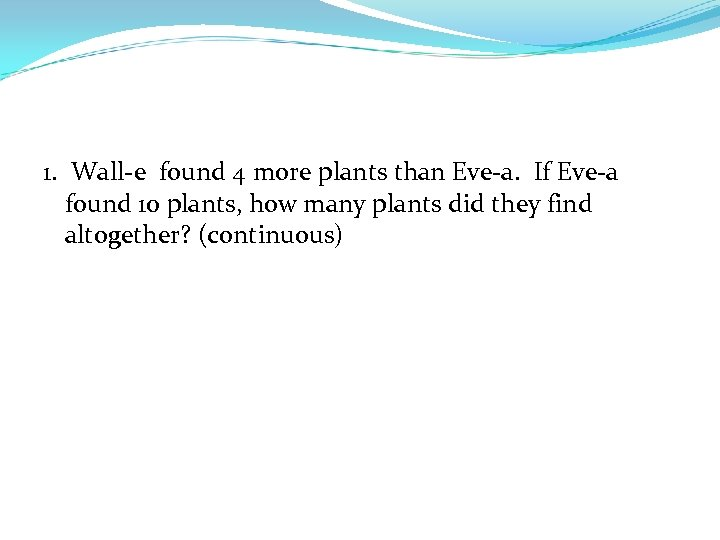 1. Wall-e found 4 more plants than Eve-a. If Eve-a found 10 plants, how