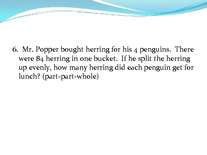 6. Mr. Popper bought herring for his 4 penguins. There were 84 herring in