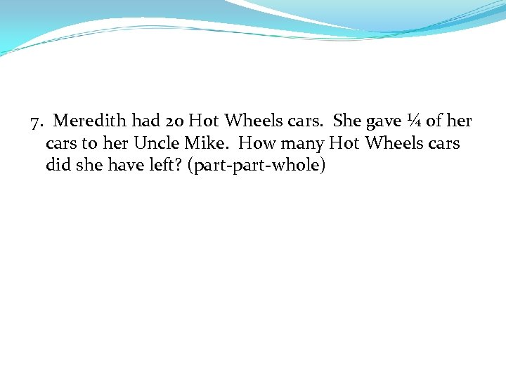 7. Meredith had 20 Hot Wheels cars. She gave ¼ of her cars to