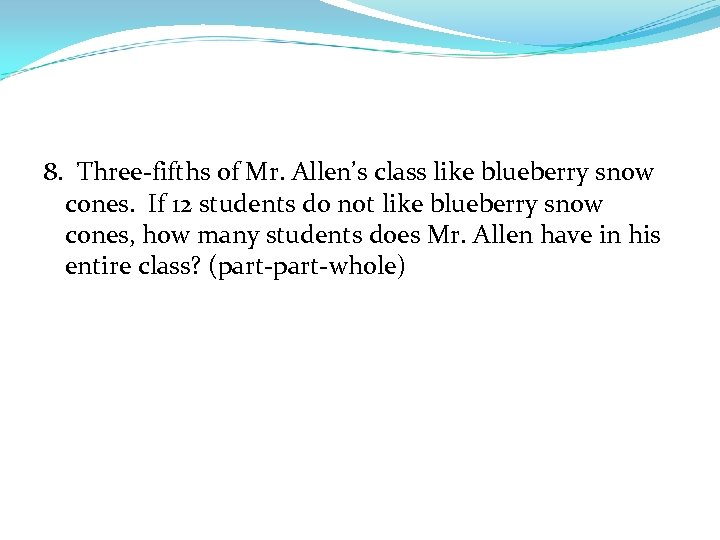 8. Three-fifths of Mr. Allen's class like blueberry snow cones. If 12 students do